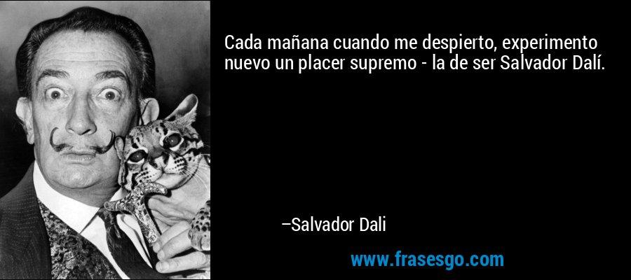 Cada mañana cuando me despierto, experimento nuevo un placer supremo - la de ser Salvador Dalí. – Salvador Dali