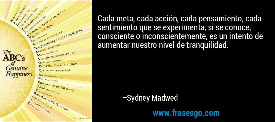 Cada meta, cada acción, cada pensamiento, cada sentimiento que se experimenta, si se conoce, consciente o inconscientemente, es un intento de aumentar nuestro nivel de tranquilidad. – Sydney Madwed