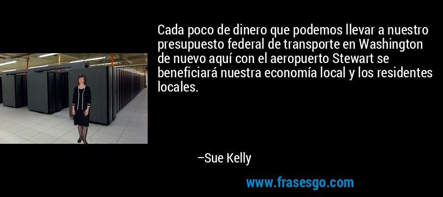 Cada poco de dinero que podemos llevar a nuestro presupuesto federal de transporte en Washington de nuevo aquí con el aeropuerto Stewart se beneficiará nuestra economía local y los residentes locales. – Sue Kelly
