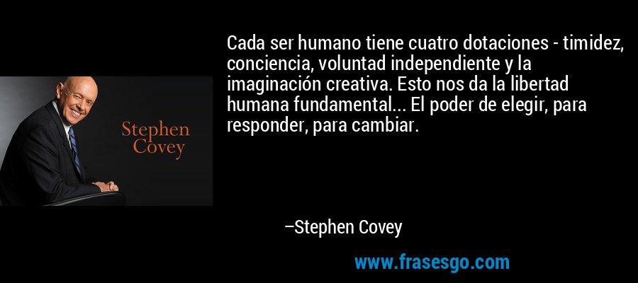 Cada ser humano tiene cuatro dotaciones - timidez, conciencia, voluntad independiente y la imaginación creativa. Esto nos da la libertad humana fundamental... El poder de elegir, para responder, para cambiar. – Stephen Covey