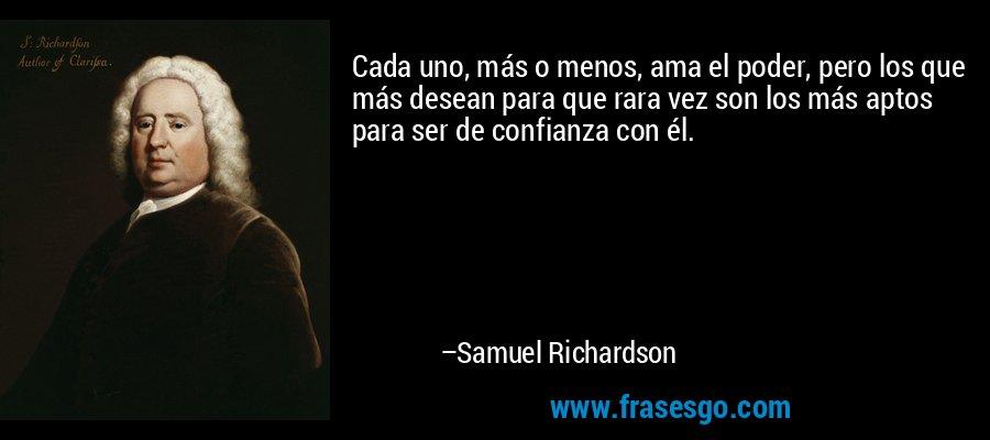 Cada uno, más o menos, ama el poder, pero los que más desean para que rara vez son los más aptos para ser de confianza con él. – Samuel Richardson