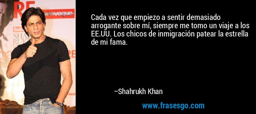 Cada vez que empiezo a sentir demasiado arrogante sobre mí, siempre me tomo un viaje a los EE.UU. Los chicos de inmigración patear la estrella de mi fama. – Shahrukh Khan