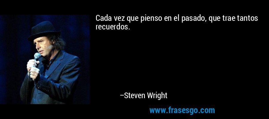 Cada vez que pienso en el pasado, que trae tantos recuerdos. – Steven Wright