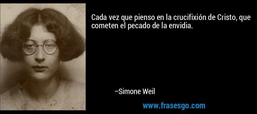 Cada vez que pienso en la crucifixión de Cristo, que cometen el pecado de la envidia. – Simone Weil