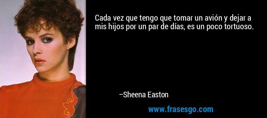 Cada vez que tengo que tomar un avión y dejar a mis hijos por un par de días, es un poco tortuoso. – Sheena Easton