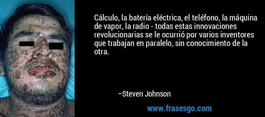 Cálculo, la batería eléctrica, el teléfono, la máquina de vapor, la radio - todas estas innovaciones revolucionarias se le ocurrió por varios inventores que trabajan en paralelo, sin conocimiento de la otra. – Steven Johnson