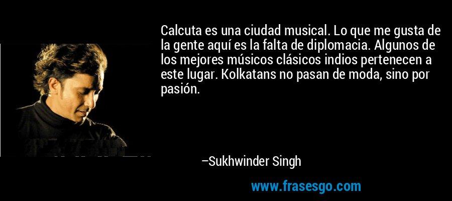 Calcuta es una ciudad musical. Lo que me gusta de la gente aquí es la falta de diplomacia. Algunos de los mejores músicos clásicos indios pertenecen a este lugar. Kolkatans no pasan de moda, sino por pasión. – Sukhwinder Singh