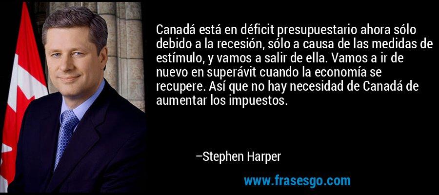 Canadá está en déficit presupuestario ahora sólo debido a la recesión, sólo a causa de las medidas de estímulo, y vamos a salir de ella. Vamos a ir de nuevo en superávit cuando la economía se recupere. Así que no hay necesidad de Canadá de aumentar los impuestos. – Stephen Harper