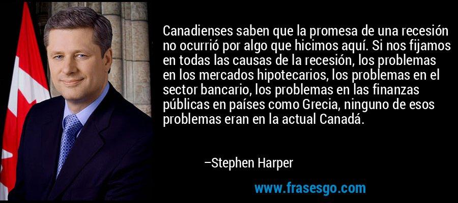 Canadienses saben que la promesa de una recesión no ocurrió por algo que hicimos aquí. Si nos fijamos en todas las causas de la recesión, los problemas en los mercados hipotecarios, los problemas en el sector bancario, los problemas en las finanzas públicas en países como Grecia, ninguno de esos problemas eran en la actual Canadá. – Stephen Harper