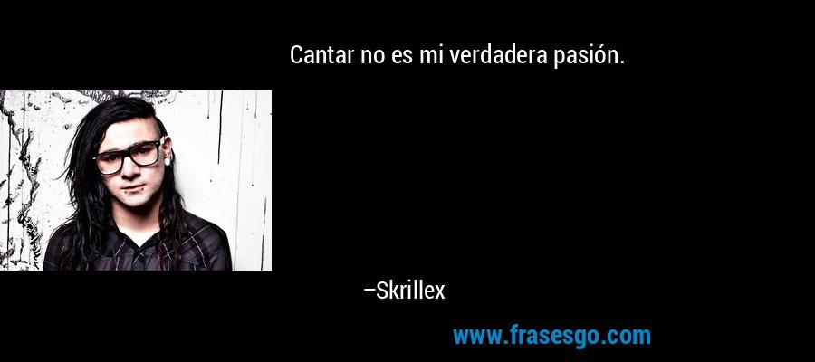 Cantar no es mi verdadera pasión. – Skrillex