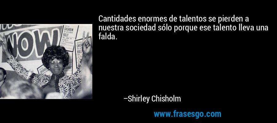 Cantidades enormes de talentos se pierden a nuestra sociedad sólo porque ese talento lleva una falda. – Shirley Chisholm