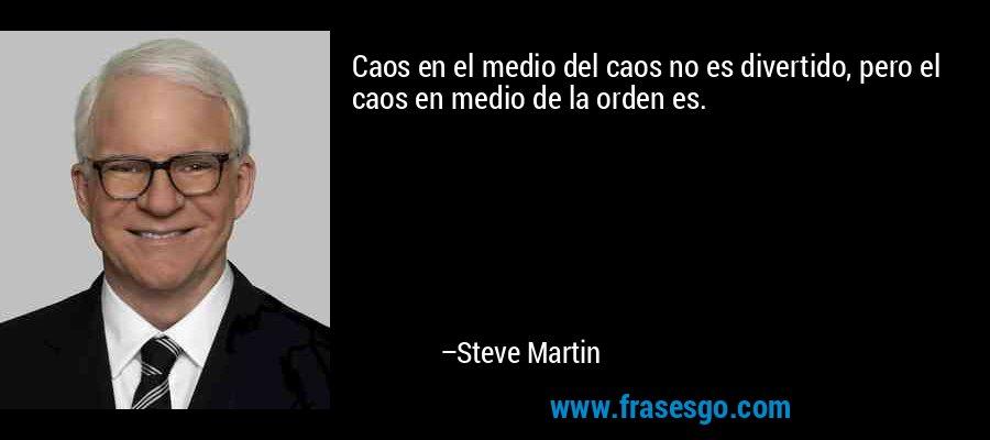 Caos en el medio del caos no es divertido, pero el caos en medio de la orden es. – Steve Martin