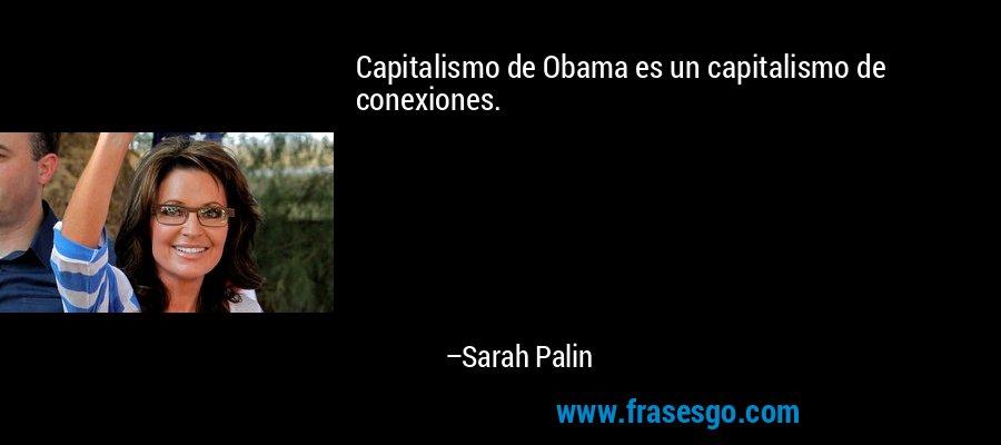 Capitalismo de Obama es un capitalismo de conexiones. – Sarah Palin