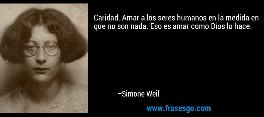 Caridad. Amar a los seres humanos en la medida en que no son nada. Eso es amar como Dios lo hace. – Simone Weil
