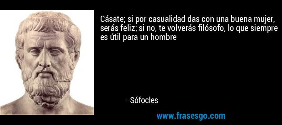 Cásate; si por casualidad das con una buena mujer, serás feliz; si no, te volverás filósofo, lo que siempre es útil para un hombre – Sófocles