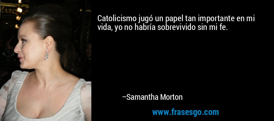 Catolicismo jugó un papel tan importante en mi vida, yo no habría sobrevivido sin mi fe. – Samantha Morton
