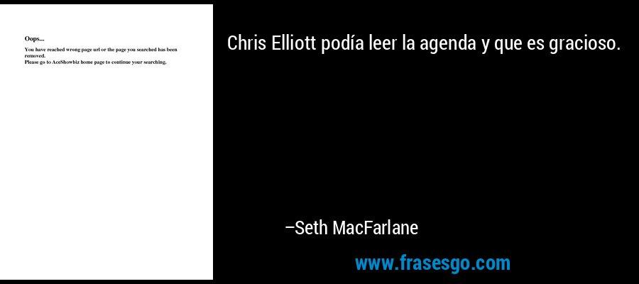 Chris Elliott podía leer la agenda y que es gracioso. – Seth MacFarlane