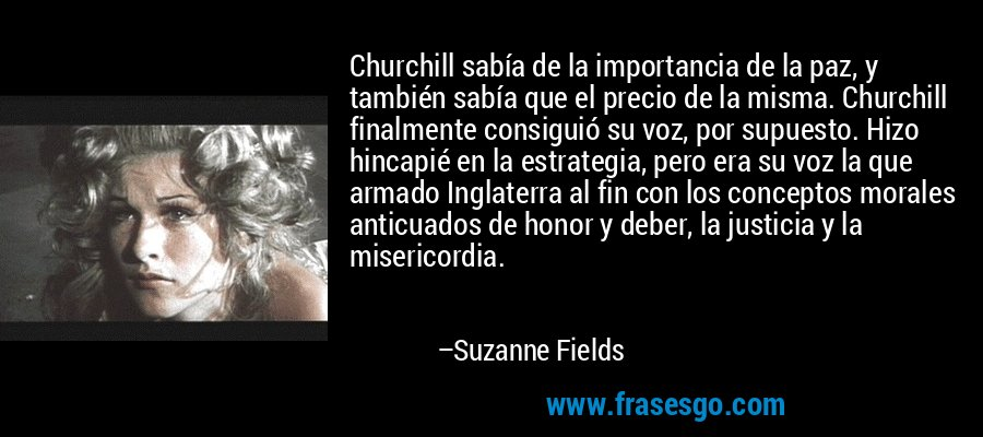 Churchill sabía de la importancia de la paz, y también sabía que el precio de la misma. Churchill finalmente consiguió su voz, por supuesto. Hizo hincapié en la estrategia, pero era su voz la que armado Inglaterra al fin con los conceptos morales anticuados de honor y deber, la justicia y la misericordia. – Suzanne Fields