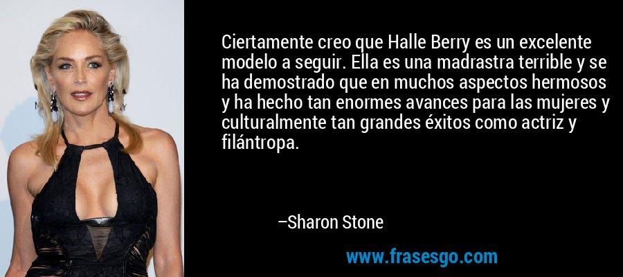 Ciertamente creo que Halle Berry es un excelente modelo a seguir. Ella es una madrastra terrible y se ha demostrado que en muchos aspectos hermosos y ha hecho tan enormes avances para las mujeres y culturalmente tan grandes éxitos como actriz y filántropa. – Sharon Stone