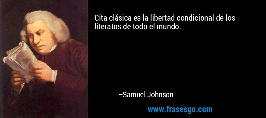 Cita clásica es la libertad condicional de los literatos de todo el mundo. – Samuel Johnson