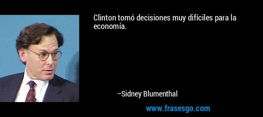 Clinton tomó decisiones muy difíciles para la economía. – Sidney Blumenthal