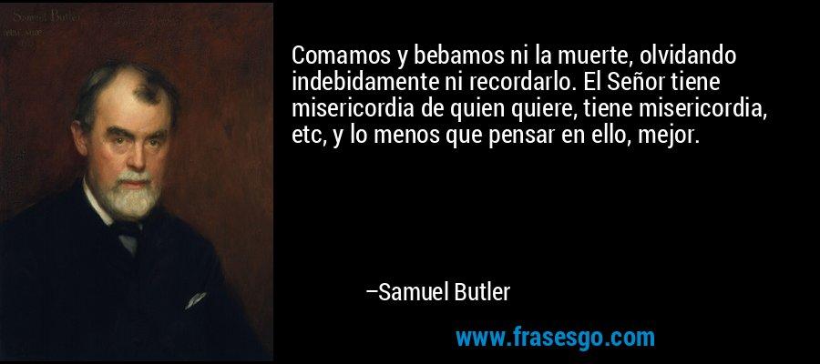Comamos y bebamos ni la muerte, olvidando indebidamente ni recordarlo. El Señor tiene misericordia de quien quiere, tiene misericordia, etc, y lo menos que pensar en ello, mejor. – Samuel Butler