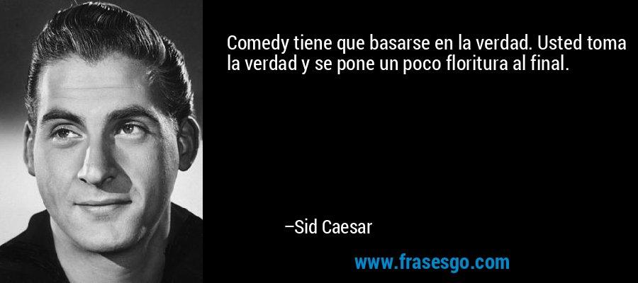 Comedy tiene que basarse en la verdad. Usted toma la verdad y se pone un poco floritura al final. – Sid Caesar