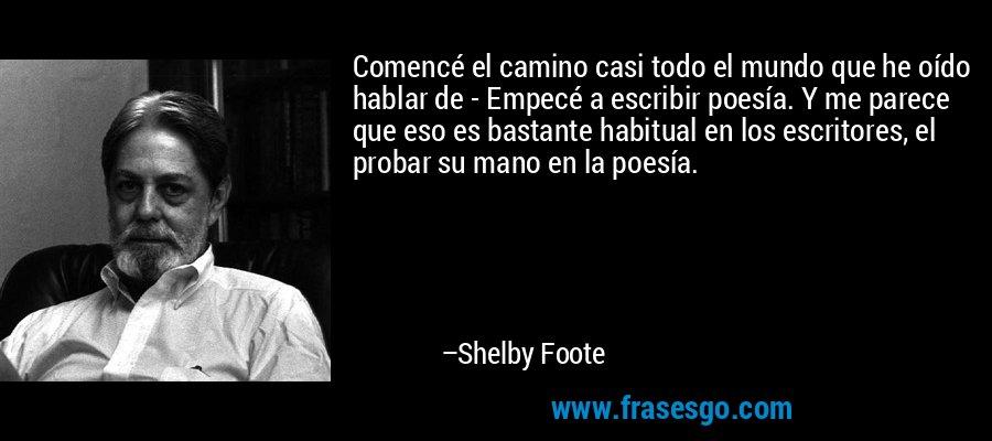 Comencé el camino casi todo el mundo que he oído hablar de - Empecé a escribir poesía. Y me parece que eso es bastante habitual en los escritores, el probar su mano en la poesía. – Shelby Foote