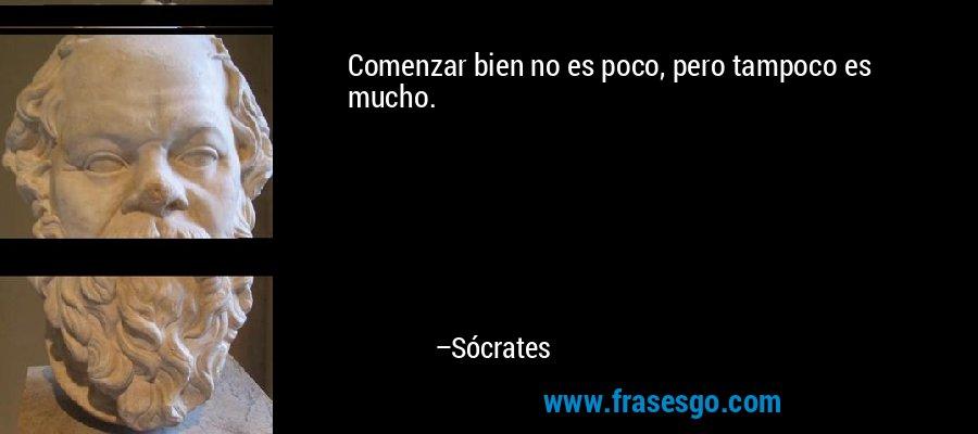Comenzar bien no es poco, pero tampoco es mucho. – Sócrates