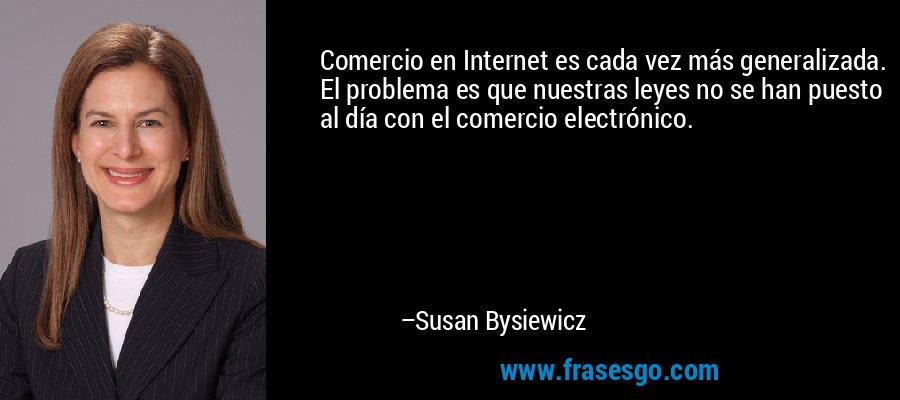 Comercio en Internet es cada vez más generalizada. El problema es que nuestras leyes no se han puesto al día con el comercio electrónico. – Susan Bysiewicz