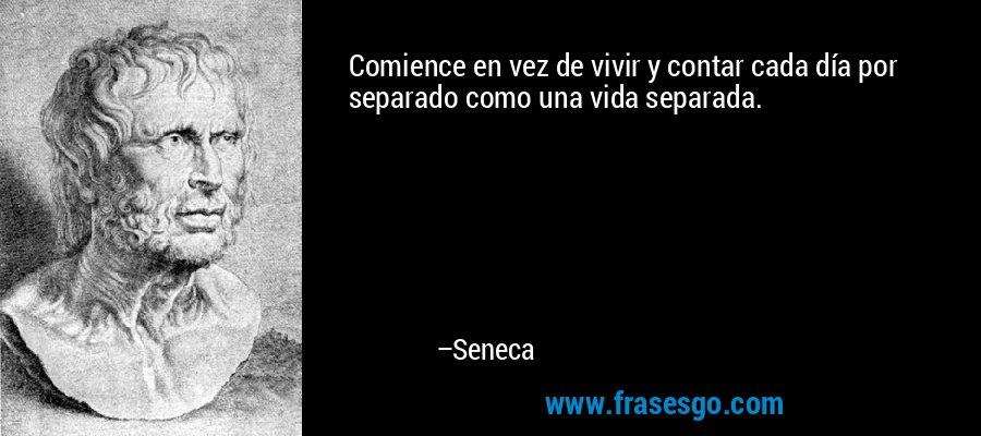 Comience en vez de vivir y contar cada día por separado como una vida separada. – Seneca