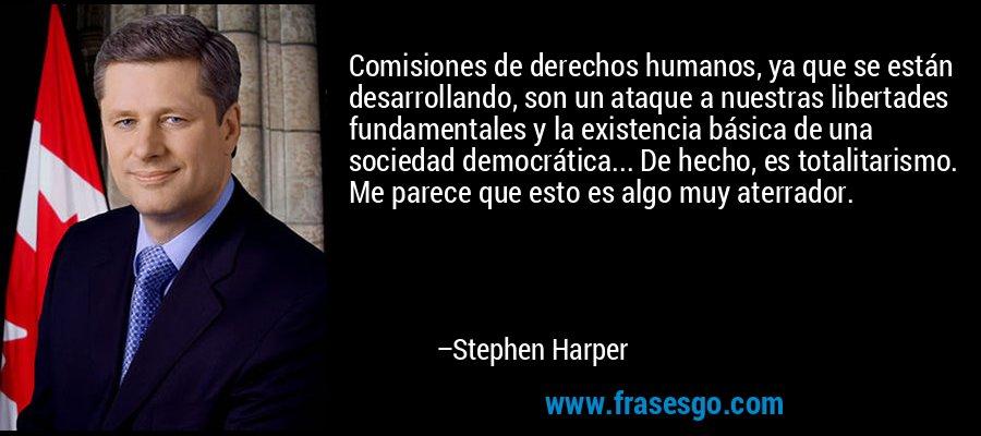 Comisiones de derechos humanos, ya que se están desarrollando, son un ataque a nuestras libertades fundamentales y la existencia básica de una sociedad democrática... De hecho, es totalitarismo. Me parece que esto es algo muy aterrador. – Stephen Harper