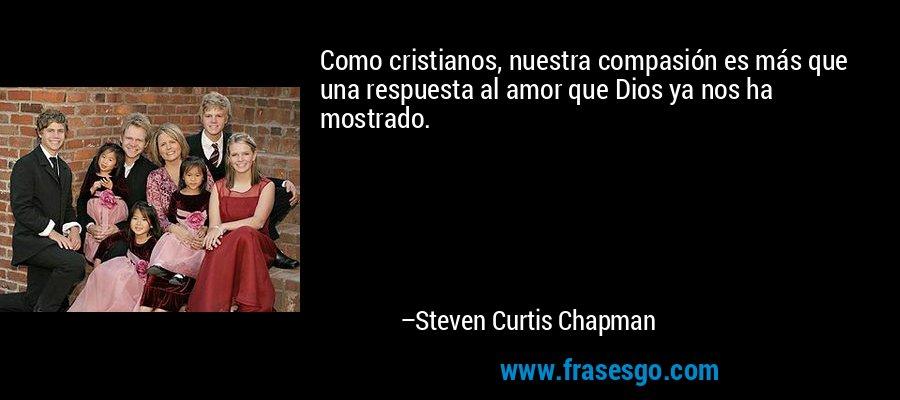 Como cristianos, nuestra compasión es más que una respuesta al amor que Dios ya nos ha mostrado. – Steven Curtis Chapman