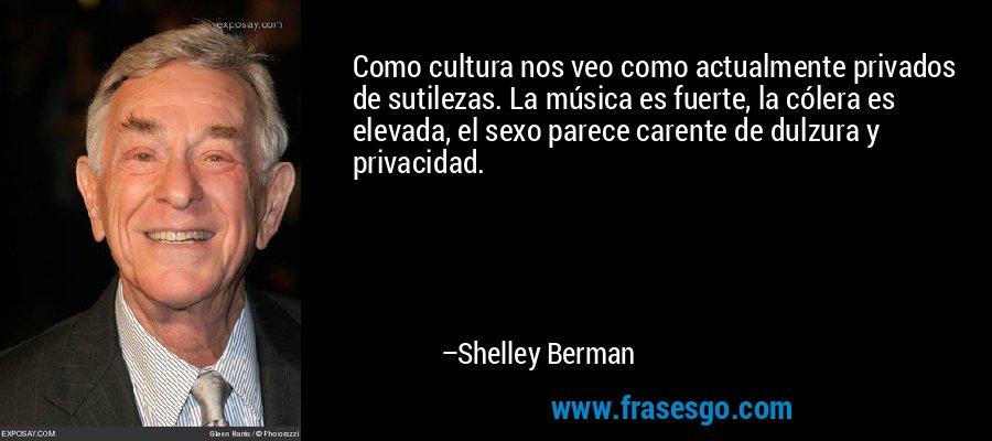 Como cultura nos veo como actualmente privados de sutilezas. La música es fuerte, la cólera es elevada, el sexo parece carente de dulzura y privacidad. – Shelley Berman