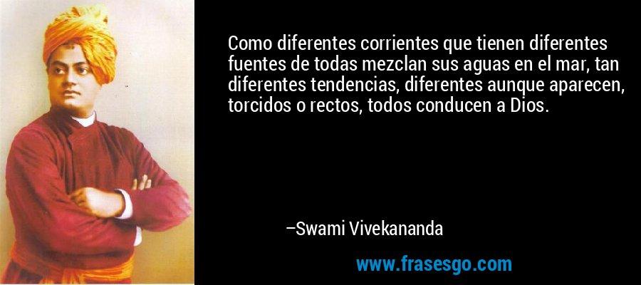Como diferentes corrientes que tienen diferentes fuentes de todas mezclan sus aguas en el mar, tan diferentes tendencias, diferentes aunque aparecen, torcidos o rectos, todos conducen a Dios. – Swami Vivekananda