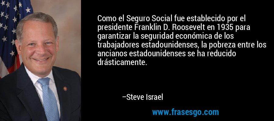 Como el Seguro Social fue establecido por el presidente Franklin D. Roosevelt en 1935 para garantizar la seguridad económica de los trabajadores estadounidenses, la pobreza entre los ancianos estadounidenses se ha reducido drásticamente. – Steve Israel