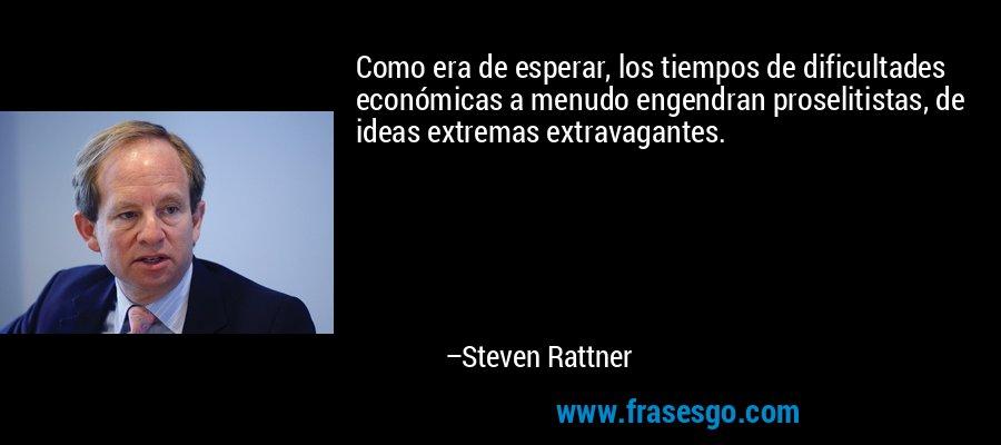 Como era de esperar, los tiempos de dificultades económicas a menudo engendran proselitistas, de ideas extremas extravagantes. – Steven Rattner