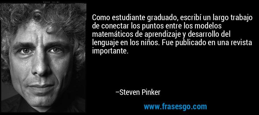 Como estudiante graduado, escribí un largo trabajo de conectar los puntos entre los modelos matemáticos de aprendizaje y desarrollo del lenguaje en los niños. Fue publicado en una revista importante. – Steven Pinker