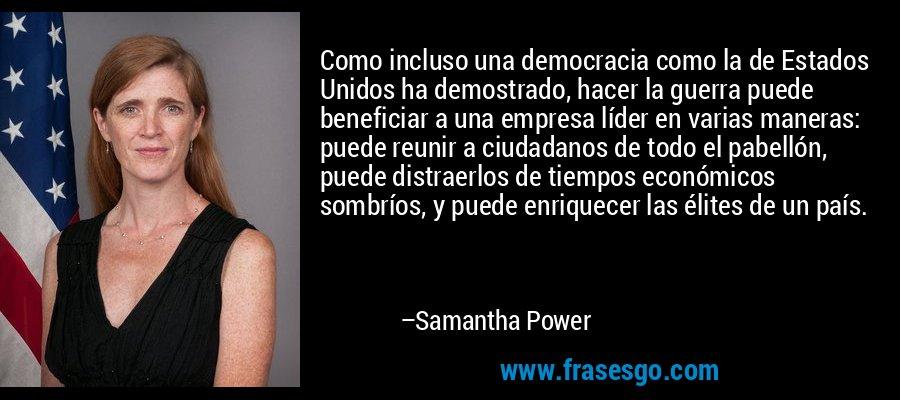 Como incluso una democracia como la de Estados Unidos ha demostrado, hacer la guerra puede beneficiar a una empresa líder en varias maneras: puede reunir a ciudadanos de todo el pabellón, puede distraerlos de tiempos económicos sombríos, y puede enriquecer las élites de un país. – Samantha Power
