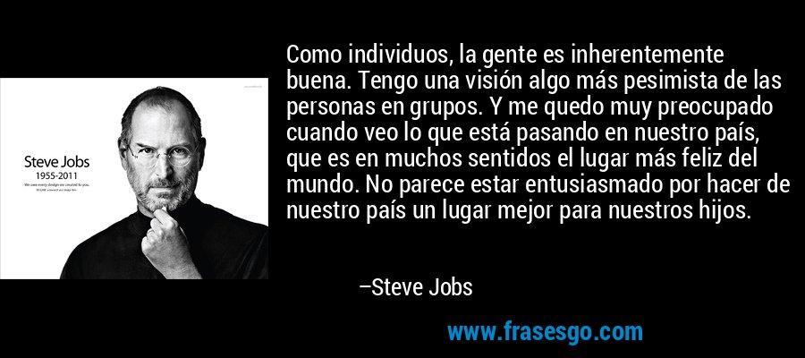Como individuos, la gente es inherentemente buena. Tengo una visión algo más pesimista de las personas en grupos. Y me quedo muy preocupado cuando veo lo que está pasando en nuestro país, que es en muchos sentidos el lugar más feliz del mundo. No parece estar entusiasmado por hacer de nuestro país un lugar mejor para nuestros hijos. – Steve Jobs