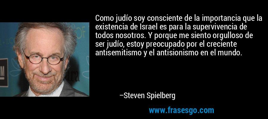 Como judío soy consciente de la importancia que la existencia de Israel es para la supervivencia de todos nosotros. Y porque me siento orgulloso de ser judío, estoy preocupado por el creciente antisemitismo y el antisionismo en el mundo. – Steven Spielberg
