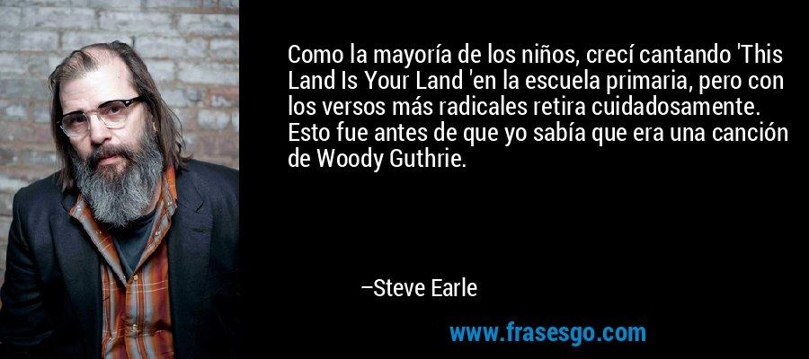 Como la mayoría de los niños, crecí cantando 'This Land Is Your Land 'en la escuela primaria, pero con los versos más radicales retira cuidadosamente. Esto fue antes de que yo sabía que era una canción de Woody Guthrie. – Steve Earle
