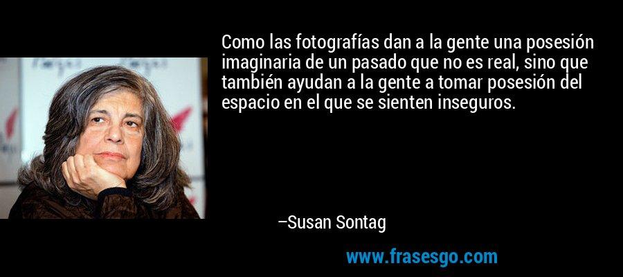 Como las fotografías dan a la gente una posesión imaginaria de un pasado que no es real, sino que también ayudan a la gente a tomar posesión del espacio en el que se sienten inseguros. – Susan Sontag