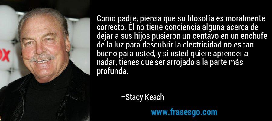 Como padre, piensa que su filosofía es moralmente correcto. Él no tiene conciencia alguna acerca de dejar a sus hijos pusieron un centavo en un enchufe de la luz para descubrir la electricidad no es tan bueno para usted, y si usted quiere aprender a nadar, tienes que ser arrojado a la parte más profunda. – Stacy Keach