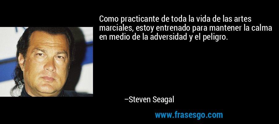 Como practicante de toda la vida de las artes marciales, estoy entrenado para mantener la calma en medio de la adversidad y el peligro. – Steven Seagal