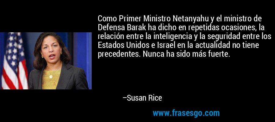 Como Primer Ministro Netanyahu y el ministro de Defensa Barak ha dicho en repetidas ocasiones, la relación entre la inteligencia y la seguridad entre los Estados Unidos e Israel en la actualidad no tiene precedentes. Nunca ha sido más fuerte. – Susan Rice