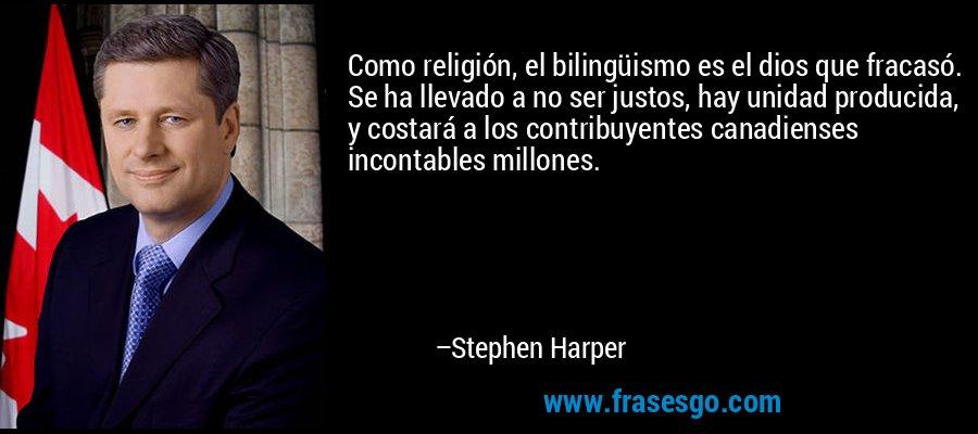 Como religión, el bilingüismo es el dios que fracasó. Se ha llevado a no ser justos, hay unidad producida, y costará a los contribuyentes canadienses incontables millones. – Stephen Harper
