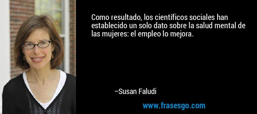 Como resultado, los científicos sociales han establecido un solo dato sobre la salud mental de las mujeres: el empleo lo mejora. – Susan Faludi