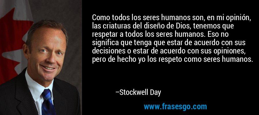 Como todos los seres humanos son, en mi opinión, las criaturas del diseño de Dios, tenemos que respetar a todos los seres humanos. Eso no significa que tenga que estar de acuerdo con sus decisiones o estar de acuerdo con sus opiniones, pero de hecho yo los respeto como seres humanos. – Stockwell Day