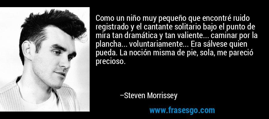 Como un niño muy pequeño que encontré ruido registrado y el cantante solitario bajo el punto de mira tan dramática y tan valiente... caminar por la plancha... voluntariamente... Era sálvese quien pueda. La noción misma de pie, sola, me pareció precioso. – Steven Morrissey